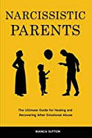 Narcissistic Parents: The Ultimate Guide for Healing and Recovering After Emotional Abuse