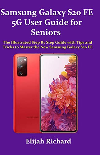 Samsung Galaxy S20 FE 5G User Guide for Seniors: The Illustrated Step by Step Guide with Tips and Tricks to Master the New Samsung Galaxy S20 FE