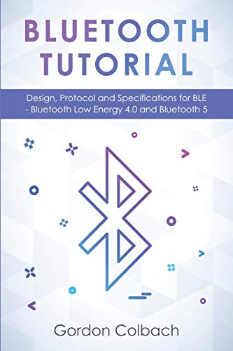 Bluetooth Tutorial: Design, Protocol and Specifications for BLE - Bluetooth Low Energy 4.0 and Bluetooth 5