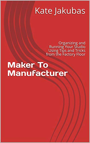 Maker To Manufacturer: Organizing and Running Your Studio Using Tips and Tricks from the Factory Floor (English Edition)