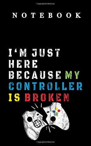 Notebook I'm just here because my controller is broken: in 12,7 x 20,32 - 5x8 inch with 102 pages