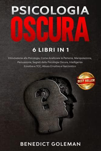 PSICOLOGIA OSCURA 6 LIBRI IN 1: Introduzione alla Psicologia, come Analizzare le Persone, Manipolazione, Persuasione, Segreti di Psicologia Oscura, ... Emotiva, TCC, Abuso Emotivo e Narcisistico