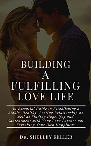 Building A fulfilling Love Life: An Essential Guide to Building a Stable Healthy Lasting Relationship as well as Finding Hope, Joy and Contentment with Your Love Partner fa (English Edition)