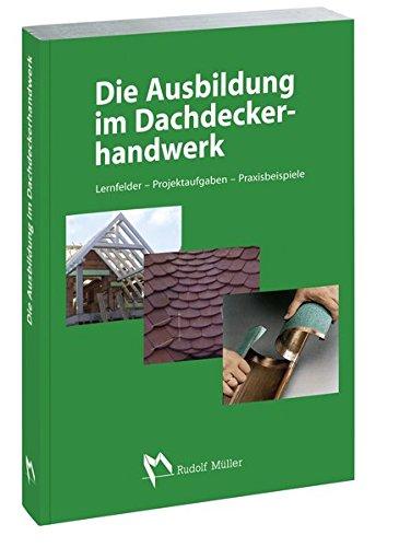Die Ausbildung im Dachdeckerhandwerk: Lernfelder - Projektaufgaben - Praxisbeispiele