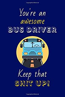You're An Awesome Bus Driver Keep That Shit Up!: Bus Driver Gifts: Novelty Gag Notebook Gift: Lined Paper Paperback Journal
