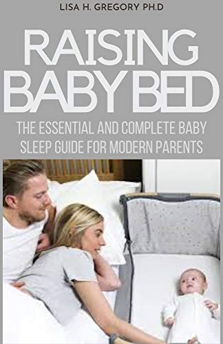 RAISING BABY BED: THE ESSENTIAL AND COMPLETE BABY SLEEP GUIDE FOR MODERN PARENTS (English Edition)