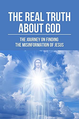 The Real Truth About God: The Journey On Finding The Misinformation Of Jesus: Book About The God (English Edition)