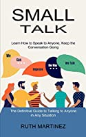 Small Talk: Learn How to Speak to Anyone, Keep the Conversation Going (The Definitive Guide to Talking to Anyone in Any Situation)