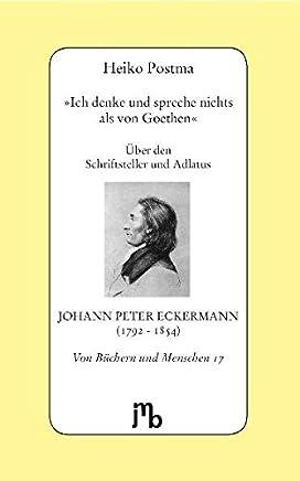 Ich denke und spreche nichts als von Goethen: Über den Schriftsteller und Adlatus Johann Peter Eckermann (1792-1854)