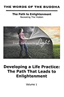 The Words of The Buddha - Developing a Life Practice: The Path That Leads to Enlightenment - (Volume 1): The Path to Enlightenment - Revealing The Hidden
