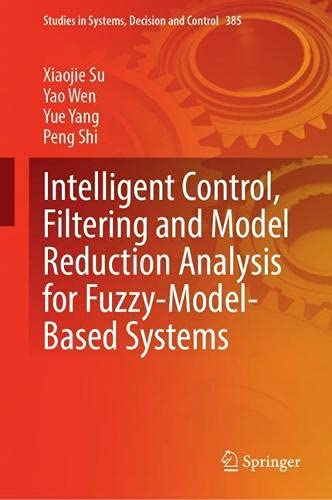 Intelligent Control, Filtering and Model Reduction Analysis for Fuzzy-Model-Based Systems (Studies in Systems, Decision and Control, 385)