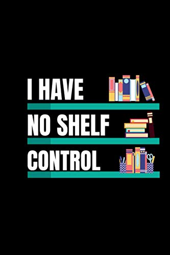 I Have No Shelf Control funny notebook: 6x9 inch/ 120 page notebook: writing lovers notebook