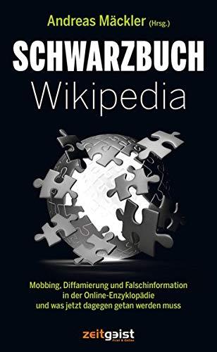 Schwarzbuch Wikipedia: Mobbing, Diffamierung und Falschinformation in der Online-Enzyklopädie und was jetzt dagegen getan werden muss: Mobbing, ... und was jetzt dagegen getan werden muss
