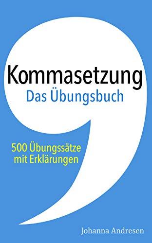 Kommasetzung – Das Übungsbuch: 500 Übungssätze mit Erklärungen. Das Übungsbuch zum Crashkurs für Studierende (Crashkurs: Rechtschreibung und Zeichensetzung 2)