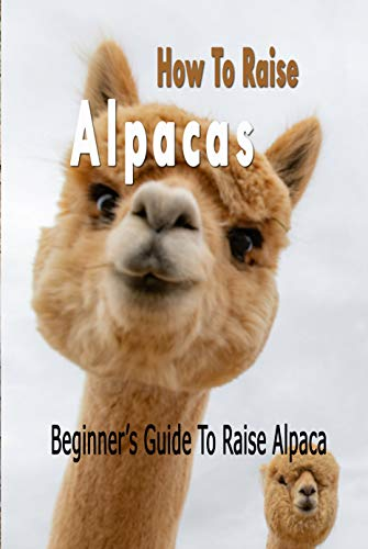 How To Raise Alpacas: Beginner's Guide To Raise Alpacas: Gift Ideas for...