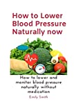 How to Lower Blood Pressure Naturally now: How to lower and monitor blood pressure naturally without medication