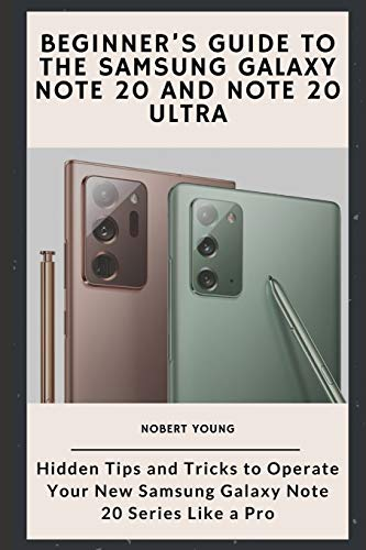 Beginner's Guide to the Samsung Galaxy Note 20 and Note 20 Ultra: Hidden Tips and Tricks to Operate Your New Samsung Galaxy Note 20 Series Like a Pro