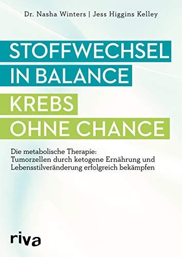 Stoffwechsel in Balance - Krebs ohne Chance: Die metabolische Therapie: Tumorzellen durch ketogene Ernährung und Lebensstilveränderung erfolgreich bekämpfen