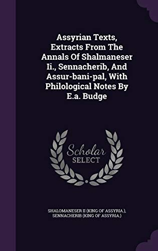 Assyrian Texts, Extracts from the Annals of Shalmaneser II., Sennacherib, and Assur-Bani-Pal, with Philological Notes by E.A. Budge
