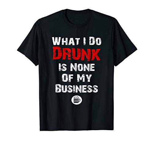 What I do drunk is NONE of MY Business T-shirt, Beer Shirts