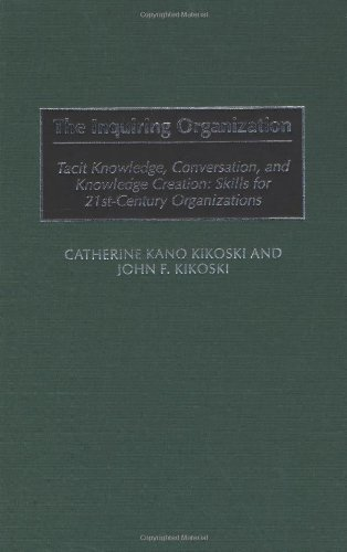 The Inquiring Organization: Tacit Knowledge, Conversation, and Knowledge Creation: Skills for 21st-Century Organizations: Tacit Knowledge, Conversation, ... Skills for 21st-century Organizations