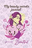 My beauty secrets journal: My beauty secrets journal , for every beautiful woman who cares and is always looking for recipes to match to get her glow every day.