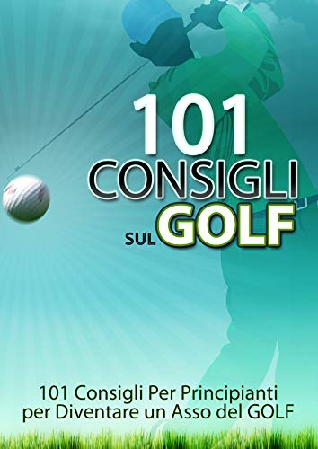101 Consigli Sul Golf per Principianti: 101 Consigli Per diventare un Asso del GOLF Step by Step (Best Seller Amazon)
