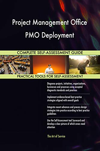 Project Management Office PMO Deployment All-Inclusive Self-Assessment - More than 700 Success Criteria, Instant Visual Insights, Spreadsheet Dashboard, Auto-Prioritized for Quick Results