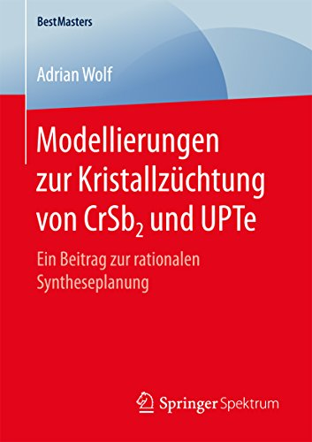 Modellierungen zur Kristallzüchtung von CrSb2 und UPTe: Ein Beitrag zur rationalen Syntheseplanung (BestMasters)