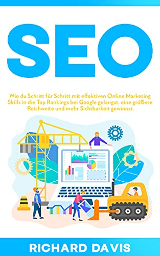 SEO: Wie du Schritt für Schritt mit effektiven Online Marketing Skills in die Top Rankings bei Google gelangst, eine größere Reichweite und mehr Sichtbarkeit gewinnst. (German Edition)