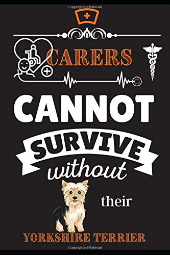 Carers Cannot Survive Without Their Yorkshire Terrier: Health, Caregivers, Novelty Gift Dog Themed 38+ Breeds, Journal Notepad, Undated 5 Year ... & For Him or Her LPN Practical Vocational