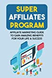 Super Affiliates Program: Affiliate Marketing Guide To Gain Amazing Benefits For Your Life & Success: Best Affiliate Marketing Programs