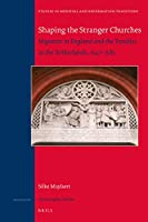 Shaping the Stranger Churches: Migrants in England and the Troubles in the Netherlands, 1547–1585 (Studies in Medieval and Reformation Traditions)