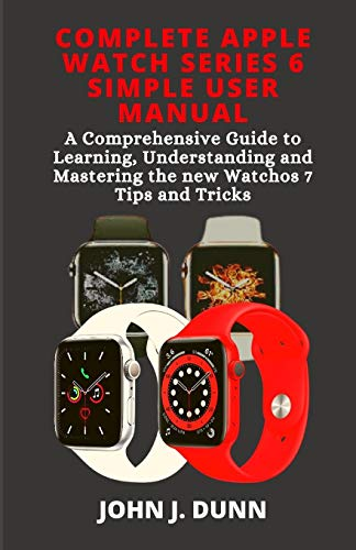 COMPLETE APPLE WATCH SERIES 6 SIMPLE USER MANUAL: A Comprehensive Guide to Learning, Understanding and Mastering the New Watchos7 Tips and Tricks