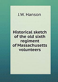 Paperback Historical Sketch of the Old Sixth Regiment of Massachusetts Volunteers Book