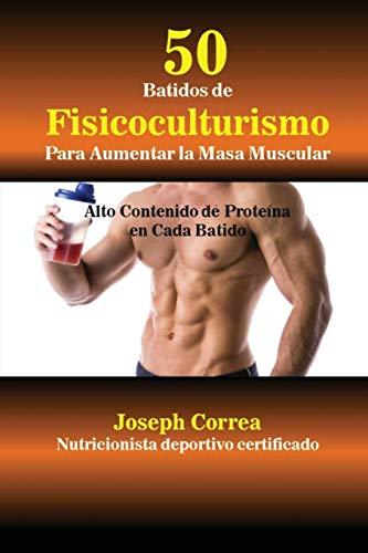 50 Batidos de Fisicoculturismo para Aumentar la Masa Muscular: Alto contenido de proteína en cada batido (Spanish Edition)