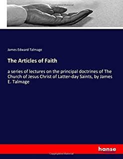 The Articles of Faith: a series of lectures on the principal doctrines of The Church of Jesus Christ of Latter-day Saints,...