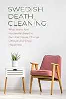 Swedish Death Cleaning: What Moms And Housewife's Need to Declutter House, Change Lifestyle And Enjoy Happiness
