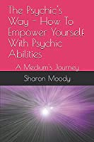 The Psychic's Way - How To Empower Yourself With Psychic Abilities: A Medium's Journey
