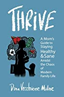 Thrive: A mom's guide to staying sane and healthy in the chaos of modern family life