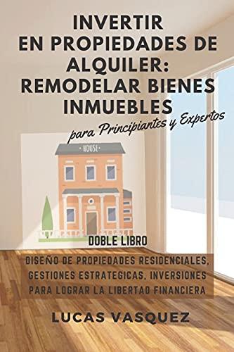 INVERTIR EN PROPIEDADES DE ALQUILER: REMODELAR BIENES INMUEBLES: Diseño de Propiedades Residenciales, Gestiones Estrategicas, Inversiones para lograr ... inmobiliarias y hacer negocios con ellas)