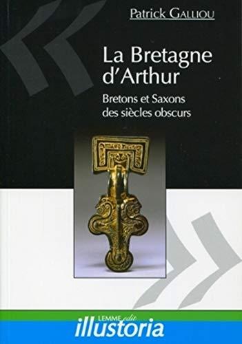 La Bretagne d'Arthur: Saxons et Bretons des siècles obscurs