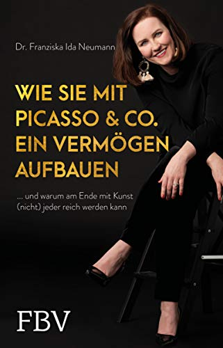 Wie Sie mit Picasso & Co. ein Vermögen aufbauen: ... und warum am Ende mit Kunst (nicht) jeder reich werden kann (German Edition)