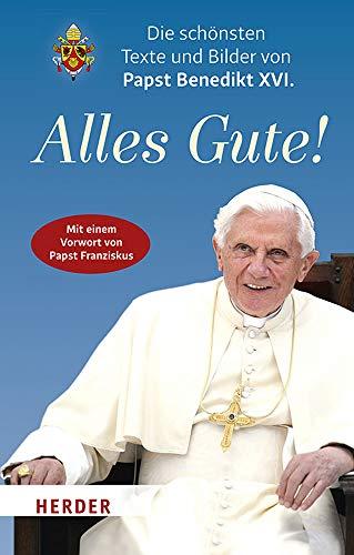 Alles Gute!: Die schönsten Texte und Bilder von Papst Benedikt XVI.: Die Schonsten Texte Und Bilder Von Papst Benedikt XVI.
