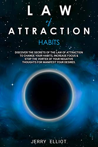Law of Attraction Habits: Discover the Secrets of the Law of Attraction to Change Your Habits, Increase Focus & Stop the Vortex of Your Negative Thoughts for Manifest Your Desires (English Edition)