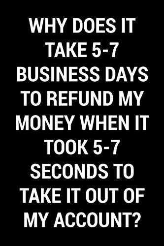 Why Does It Take 5-7 Business Days To Refund My Money When It Took 5-7 Seconds To Take It Out Of My Account?: Funny Gag Book Gift For Men, Women, ... And Adults   Blank Lined Journal Notebook