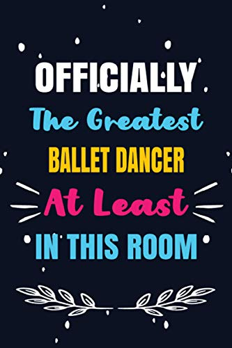 Officially The Greatest Ballet dancer At Least In This Room: Ballet dancer Birthday Gifts, Appreciation Lined Journal Notebook Gift, Professional Careers, To Write Down Your Daily And Weekly Goals.