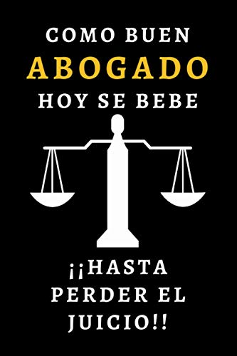 Como Buen Abogado Hoy Se Bebe Hasta Perder El Juicio: Cuaderno De Notas Para Abogados Y Estudiantes De Derecho - 120 Páginas - Regalo Original
