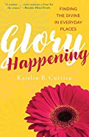 Glory Happening: Finding the Divine in Everyday Places (Routledge Studies in Ethics and Moral Theory)