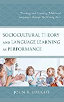 Sociocultural Theory and Language Learning As Performance: Teaching and Learning Additional Languages Through Performing Arts